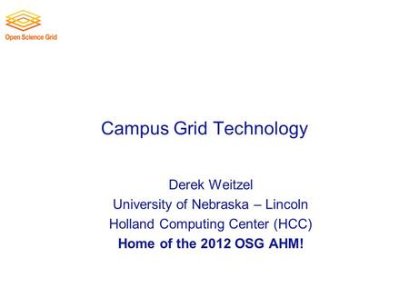 Campus Grid Technology Derek Weitzel University of Nebraska – Lincoln Holland Computing Center (HCC) Home of the 2012 OSG AHM!