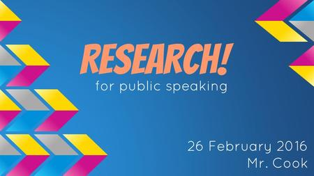 RESEARCH! for public speaking 26 February 2016 Mr. Cook.