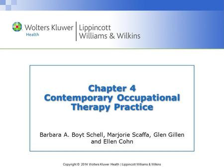 Copyright © 2014 Wolters Kluwer Health | Lippincott Williams & Wilkins Chapter 4 Contemporary Occupational Therapy Practice Barbara A. Boyt Schell, Marjorie.