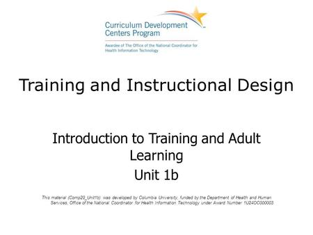 Training and Instructional Design Introduction to Training and Adult Learning Unit 1b This material (Comp20_Unit1b) was developed by Columbia University,