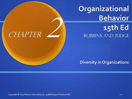Organizational Behavior 15th Ed Diversity in Organizations Copyright © 2013 Pearson Education, Inc. publishing as Prentice Hall2-1 Robbins and Judge Chapter.