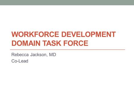 WORKFORCE DEVELOPMENT DOMAIN TASK FORCE Rebecca Jackson, MD Co-Lead.
