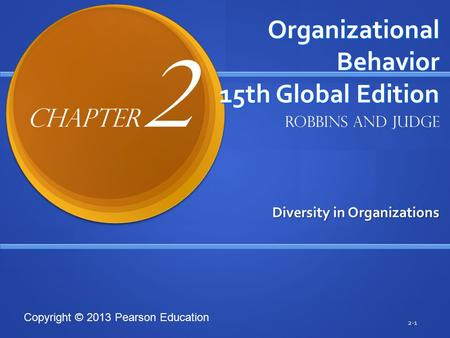 Copyright © 2013 Pearson Education Organizational Behavior 15th Global Edition Diversity in Organizations 2-1 Robbins and Judge Chapter 2.