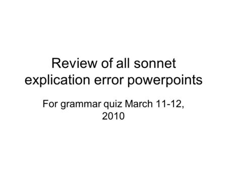 Review of all sonnet explication error powerpoints For grammar quiz March 11-12, 2010.