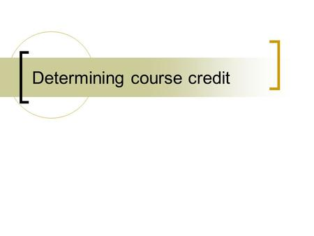 Determining course credit. What is a credit system? Systematic way of describing an educational program by attaching credits to components Can be based.