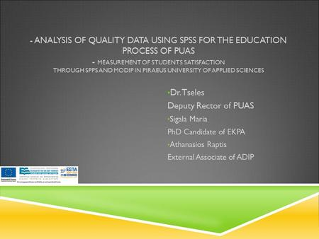 - ANALYSIS OF QUALITY DATA USING SPSS FOR THE EDUCATION PROCESS OF PUAS - MEASUREMENT OF STUDENTS SATISFACTION THROUGH SPPS AND MODIP IN PIRAEUS UNIVERSITY.
