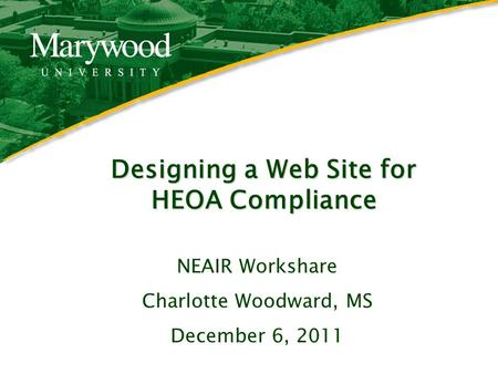 1 Designing a Web Site for HEOA Compliance NEAIR Workshare Charlotte Woodward, MS December 6, 2011.