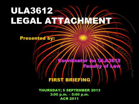 ULA3612 LEGAL ATTACHMENT FIRST BRIEFING THURSDAY; 5 SEPTEMBER 2013 3:00 p.m. – 5:00 p.m. ACR 2011 Presented by: Coordinator for ULA3612 Faculty of Law.