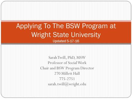 Sarah Twill, PhD, MSW Professor of Social Work Chair and BSW Program Director 270 Millett Hall 775-2751 Applying To The BSW Program.