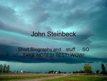 John Steinbeck Short Biography and…stuff… SO TAKE NOTES! TEST! WOW!