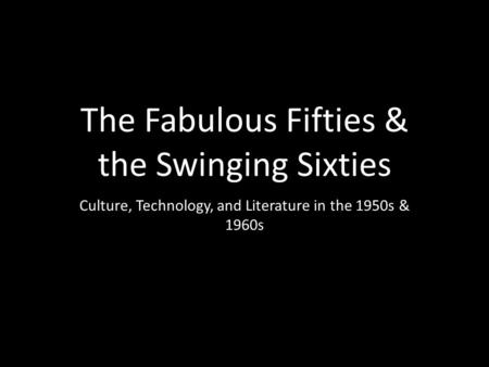 The Fabulous Fifties & the Swinging Sixties Culture, Technology, and Literature in the 1950s & 1960s.