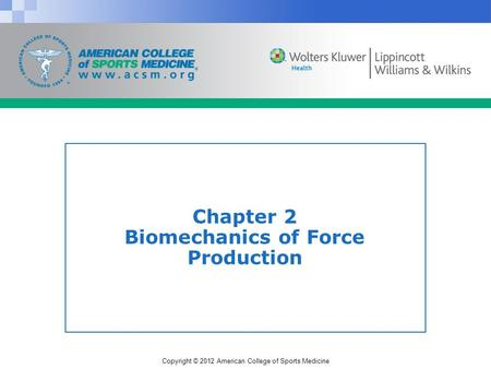 Copyright © 2012 American College of Sports Medicine Chapter 2 Biomechanics of Force Production.