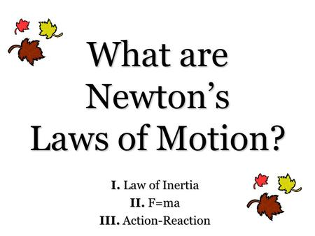 What are Newton's Laws of Motion? I. Law of Inertia II. F=ma III. Action-Reaction.