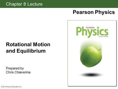 Chapter 8 Lecture Pearson Physics Rotational Motion and Equilibrium Prepared by Chris Chiaverina © 2014 Pearson Education, Inc.