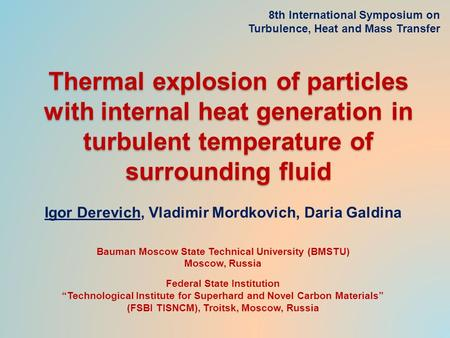 Thermal explosion of particles with internal heat generation in turbulent temperature of surrounding fluid Igor Derevich, Vladimir Mordkovich, Daria Galdina.