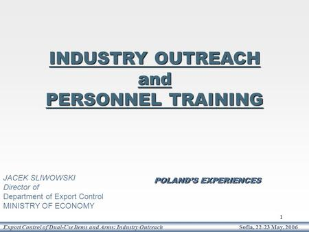 1 Export Control of Dual-Use Items and Arms: Industry Outreach Sofia, 22-23 May, 2006 POLAND'S EXPERIENCES INDUSTRY OUTREACH and PERSONNEL TRAINING JACEK.