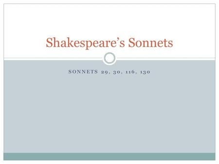 SONNETS 29, 30, 116, 130 Shakespeare's Sonnets. Background Series of 154 sonnets published in 1609. Male speaker Recurring subject – love Poems express.