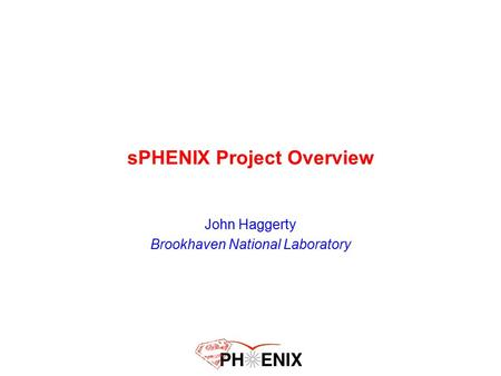 SPHENIX Project Overview John Haggerty Brookhaven National Laboratory.