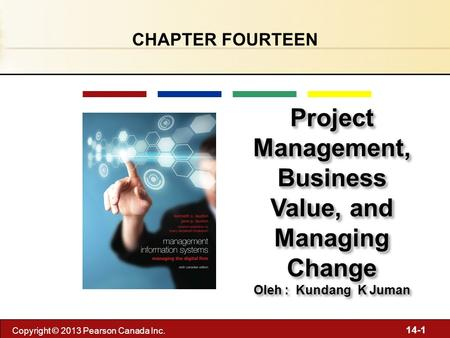 14-1 Copyright © 2013 Pearson Canada Inc. Project Management, Business Value, and Managing Change Oleh : Kundang K Juman Project Management, Business Value,