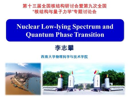 Nuclear Low-lying Spectrum and Quantum Phase Transition 李志攀 西南大学物理科学与技术学院.