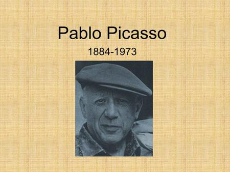 Pablo Picasso 1884-1973. Picasso was born in Madrid Spain in1881. He began drawing even before he could talk, and his father who was an art teacher, encouraged.