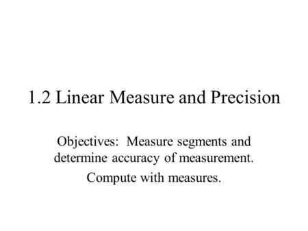 1.2 Linear Measure and Precision Objectives: Measure segments and determine accuracy of measurement. Compute with measures.