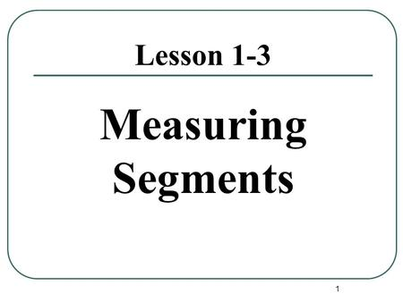 1 Lesson 1-3 Measuring Segments. 2 Postulates: An assumption that needs no explanation. Postulate 1-1 Through any two points there is exactly one line.