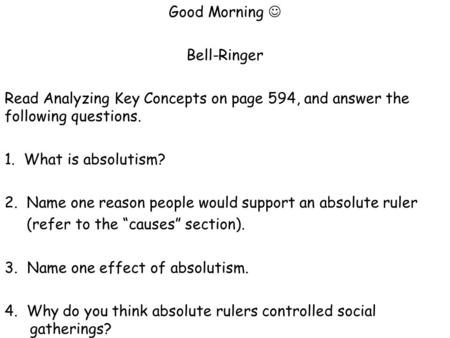 Good Morning Bell-Ringer Read Analyzing Key Concepts on page 594, and answer the following questions. 1. What is absolutism? 2. Name one reason people.