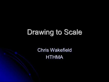 Drawing to Scale Chris Wakefield HTHMA. Why Draw to Scale? To create a drawing which is proportionately the same To create a drawing which is proportionately.
