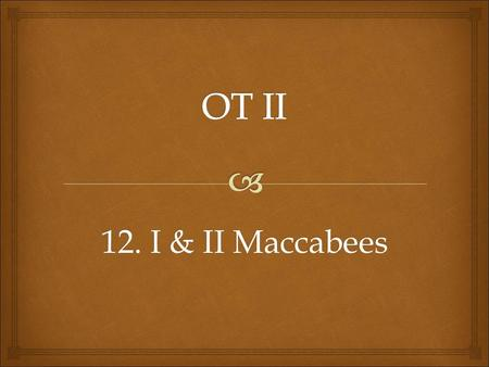 "12. I & II Maccabees.   First Maccabee is 16 chapters originally written in Hebrew and probably called ""the Hasmoneans"" after Mattathias of the house."