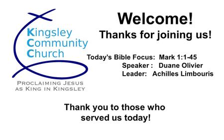 Welcome! Thanks for joining us! Today's Bible Focus: Mark 1:1-45 Speaker : Duane Olivier Leader: Achilles Limbouris Thank you to those who served us today!