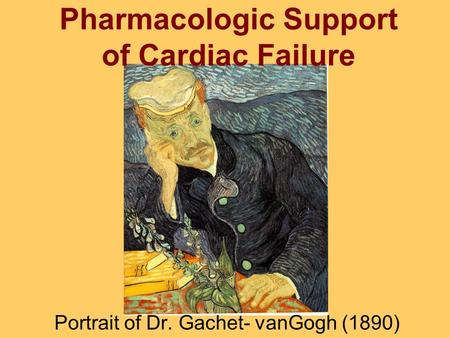 Pharmacologic Support of Cardiac Failure Portrait of Dr. Gachet- vanGogh (1890)