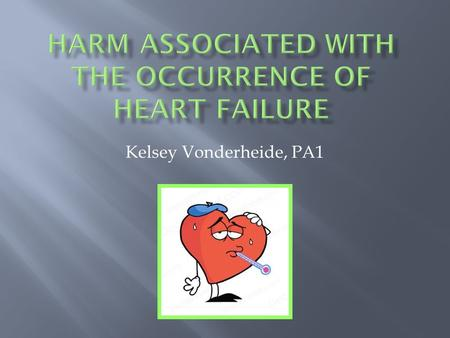 Kelsey Vonderheide, PA1.  Heart Failure—a large number of conditions affecting the structure and function of the heart that make it difficult for the.