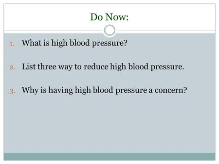 Do Now: 1. What is high blood pressure? 2. List three way to reduce high blood pressure. 3. Why is having high blood pressure a concern?