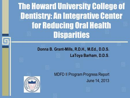 The Howard University College of Dentistry: An Integrative Center for Reducing Oral Health Disparities Donna B. Grant-Mills, R.D.H., M.Ed., D.D.S. LaToya.