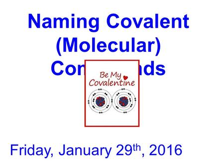 Naming Covalent (Molecular) Compounds Friday, January 29 th, 2016.