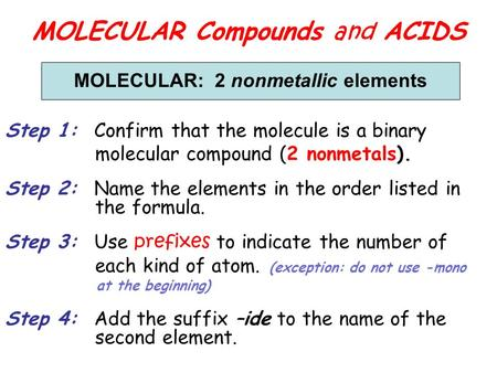 MOLECULAR Compounds and ACIDS MOLECULAR: 2 nonmetallic elements Step 1: Confirm that the molecule is a binary molecular compound (2 nonmetals). Step 2: