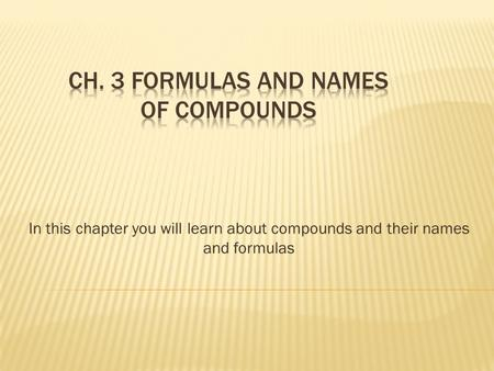 In this chapter you will learn about compounds and their names and formulas.