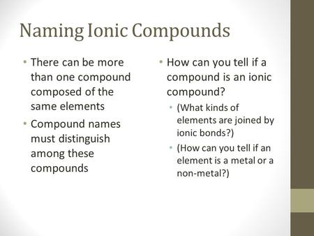 Naming Ionic Compounds There can be more than one compound composed of the same elements Compound names must distinguish among these compounds How can.