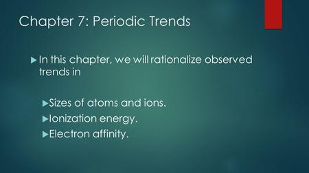Chapter 7: Periodic Trends  In this chapter, we will rationalize observed trends in  Sizes of atoms and ions.  Ionization energy.  Electron affinity.