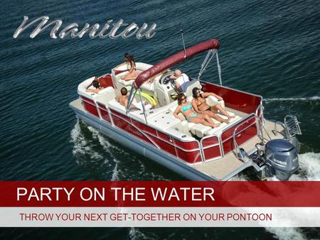 PARTY ON THE WATER THROW YOUR NEXT GET-TOGETHER ON YOUR PONTOON.