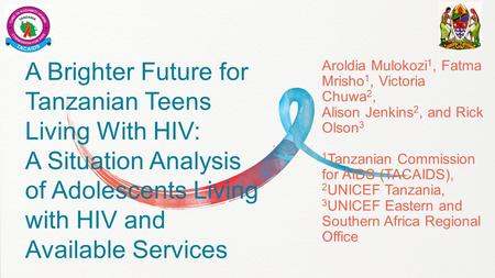 A Brighter Future for Tanzanian Teens Living With HIV: A Situation Analysis of Adolescents Living with HIV and Available Services Aroldia Mulokozi 1, Fatma.