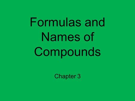 Formulas and Names of Compounds Chapter 3. Game Plan Day 1: Lesson 1 and Lesson 2 Day 2: Lab: Fe+2/Fe+3 Day 3: Lesson 3 and Lesson 4 Day 4: Lesson 5 and.