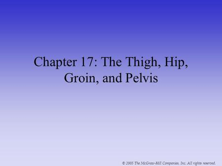 © 2005 The McGraw-Hill Companies, Inc. All rights reserved. Chapter 17: The Thigh, Hip, Groin, and Pelvis.