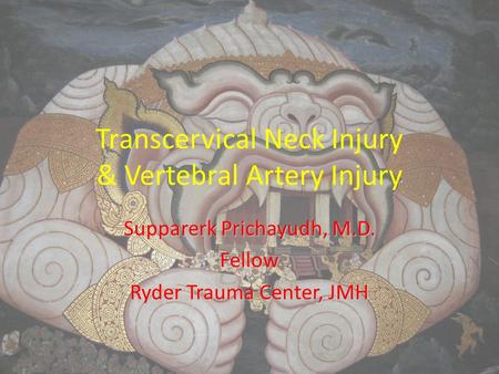 Transcervical Neck Injury & Vertebral Artery Injury Supparerk Prichayudh, M.D. Fellow Ryder Trauma Center, JMH.