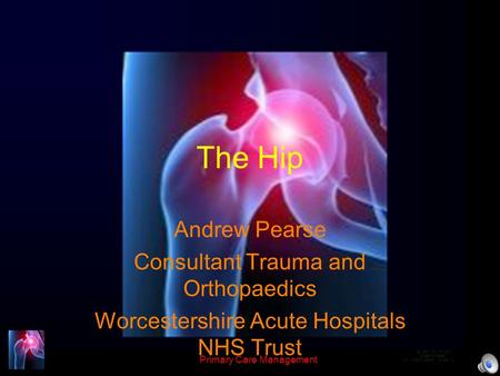 Primary Care Management The Hip Andrew Pearse Consultant Trauma and Orthopaedics Worcestershire Acute Hospitals NHS Trust.