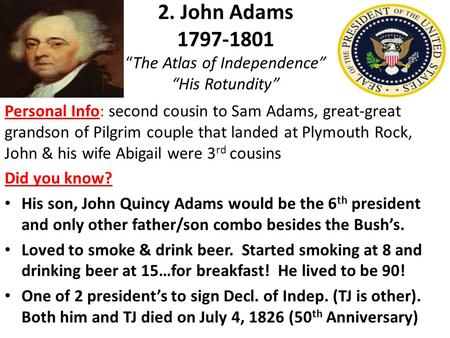 "2. John Adams 1797-1801 ""The Atlas of Independence"" ""His Rotundity"" Personal Info: second cousin to Sam Adams, great-great grandson of Pilgrim couple that."