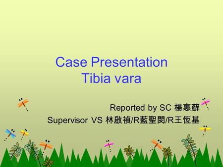 Case Presentation Tibia vara Reported by SC 楊惠蘚 Supervisor VS 林啟禎 /R 藍聖閔 /R 王恆基.