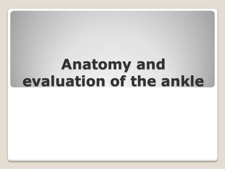 Anatomy and evaluation of the ankle 2 Bony Anatomy Bony Anatomy includes: Tibia, Fibula, Tarsals, Metatarsals, Phalanges.