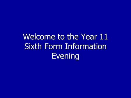 Welcome to the Year 11 Sixth Form Information Evening.